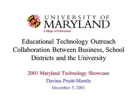 Educational Technology Outreach Collaboration Between Business, School Districts and the University 2001 Maryland Technology Showcase Davina Pruitt-Mentle.
