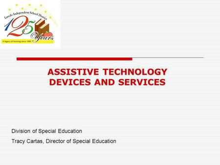 ASSISTIVE TECHNOLOGY DEVICES AND SERVICES Division of Special Education Tracy Cartas, Director of Special Education.