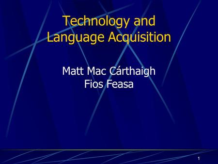 1 Technology and Language Acquisition Matt Mac Cárthaigh Fios Feasa.