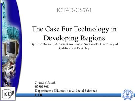 The Case For Technology in Developing Regions By: Eric Brewer, Mathew Kam Sonesh Surana etc. University of California at Berkeley ICT4D-CS761 1 Jitendra.