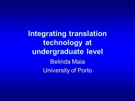 Integrating translation technology at undergraduate level Belinda Maia University of Porto.