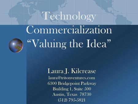 Technology Commercialization Valuing the Idea Laura J. Kilcrease 6300 Bridgepoint Parkway Building 1, Suite 500 Austin, Texas.