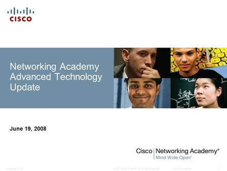 © 2007 Cisco Systems, Inc. All rights reserved.Cisco ConfidentialPresentation_ID 1 Networking Academy Advanced Technology Update June 19, 2008.