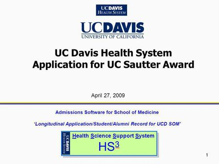 1 UC Davis Health System Application for UC Sautter Award Health Science Support System HS 3 Health Science Support System HS 3 April 27, 2009 Admissions.
