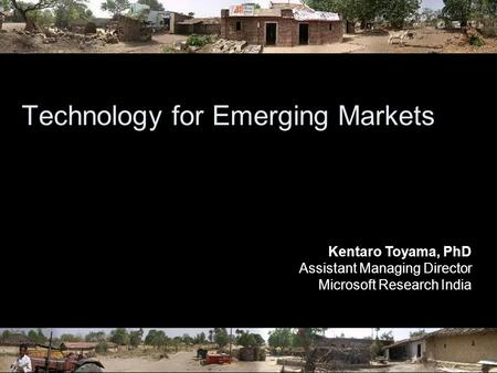 Technology for Emerging Markets Kentaro Toyama, PhD Assistant Managing Director Microsoft Research India.