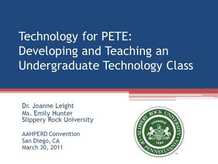 Technology for PETE: Developing and Teaching an Undergraduate Technology Class Dr. Joanne Leight Ms. Emily Hunter Slippery Rock University AAHPERD Convention.