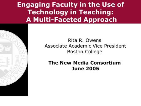 Engaging Faculty in the Use of Technology in Teaching: A Multi-Faceted Approach Rita R. Owens Associate Academic Vice President Boston College The New.