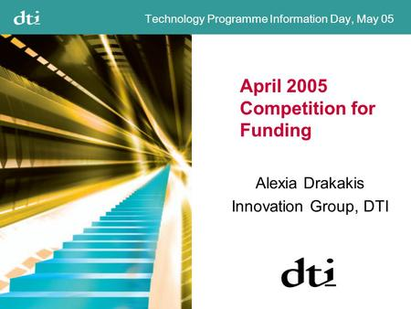 Technology Programme Information Day, May 05 April 2005 Competition for Funding Alexia Drakakis Innovation Group, DTI.