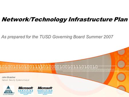 Network/Technology Infrastructure Plan As prepared for the TUSD Governing Board Summer 2007 John Bratcher Network Security Systems Analyst.