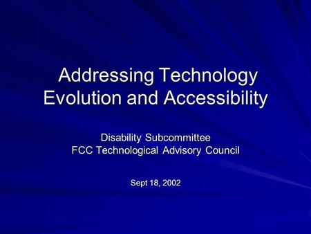Addressing Technology Evolution and Accessibility Addressing Technology Evolution and Accessibility Disability Subcommittee FCC Technological Advisory.