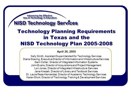 Technology Planning Requirements in Texas and the NISD Technology Plan 2005-2008 Kelly Smith, Assistant Superintendent for Technology Services Diana Goering,