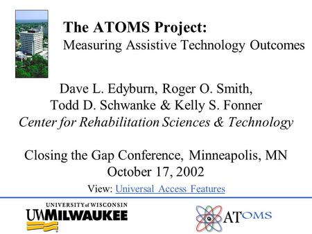 The ATOMS Project: Measuring Assistive Technology Outcomes Dave L. Edyburn, Roger O. Smith, Todd D. Schwanke & Kelly S. Fonner Center for Rehabilitation.