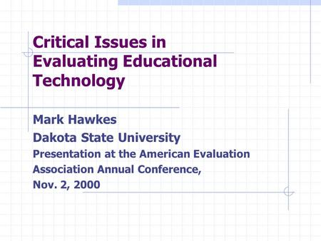 Critical Issues in Evaluating Educational Technology Mark Hawkes Dakota State University Presentation at the American Evaluation Association Annual Conference,