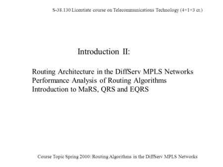 S-38.130 Licentiate course on Telecommunications Technology (4+1+3 cr.) Course Topic Spring 2000: Routing Algorithms in the DiffServ MPLS Networks Introduction.