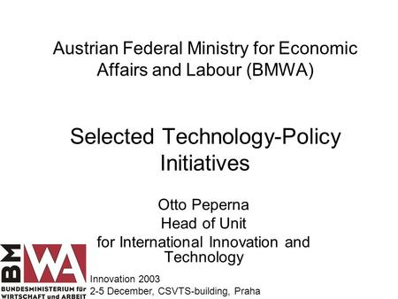 Austrian Federal Ministry for Economic Affairs and Labour (BMWA) Selected Technology-Policy Initiatives Otto Peperna Head of Unit for International Innovation.