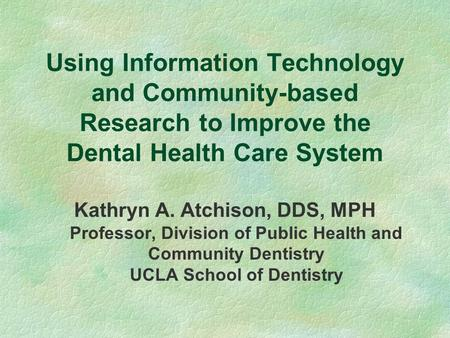 Using Information Technology and Community-based Research to Improve the Dental Health Care System Kathryn A. Atchison, DDS, MPH Professor, Division of.