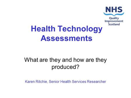 Health Technology Assessments What are they and how are they produced? Karen Ritchie, Senior Health Services Researcher.