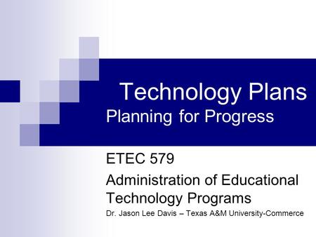 Technology Plans Planning for Progress ETEC 579 Administration of Educational Technology Programs Dr. Jason Lee Davis – Texas A&M University-Commerce.