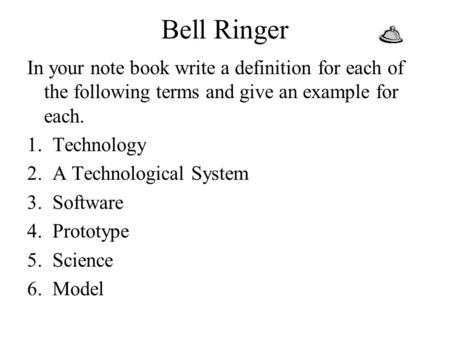 Bell Ringer In your note book write a definition for each of the following terms and give an example for each. Technology A Technological System Software.