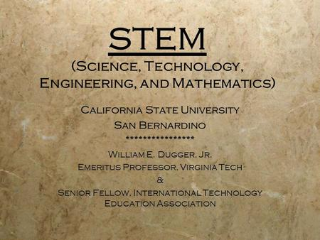 STEM (Science, Technology, Engineering, and Mathematics) California State University San Bernardino **************** William E. Dugger, Jr. Emeritus Professor,