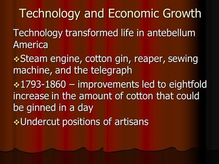 Technology and Economic Growth Technology transformed life in antebellum America Steam engine, cotton gin, reaper, sewing machine, and the telegraph Steam.