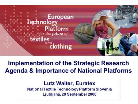 Lutz Walter, Euratex National Textile Technology Platform Slovenia Ljubljana, 28 September 2006 Implementation of the Strategic Research Agenda & Importance.