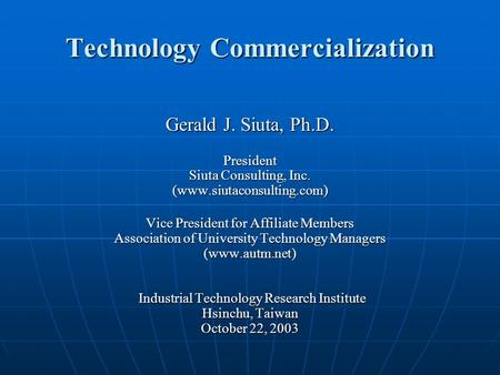 Technology Commercialization Gerald J. Siuta, Ph.D. President Siuta Consulting, Inc. (www.siutaconsulting.com) Vice President for Affiliate Members Association.