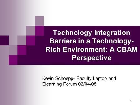 1 Technology Integration Barriers in a Technology- Rich Environment: A CBAM Perspective Kevin Schoepp- Faculty Laptop and Elearning Forum 02/04/05.