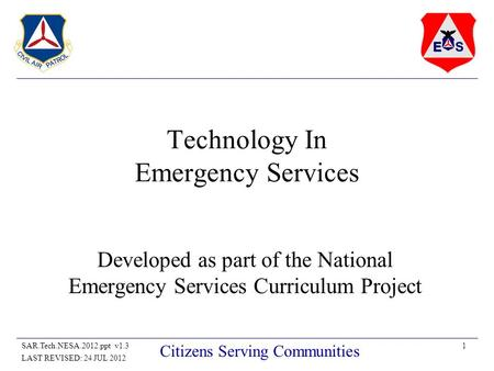 1SAR.Tech.NESA.2012.ppt v1.3 LAST REVISED: 24 JUL 2012 Citizens Serving Communities Technology In Emergency Services Developed as part of the National.