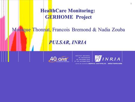 1 1 Date HealthCare Monitoring: GERHOME Project Monique Thonnat, Francois Bremond & Nadia Zouba PULSAR, INRIA.