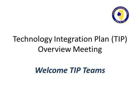 Technology Integration Plan (TIP) Overview Meeting Welcome TIP Teams.