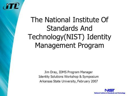 The National Institute Of Standards And Technology(NIST) Identity Management Program Jim Dray, IDMS Program Manager Identity Solutions Workshop & Symposium.