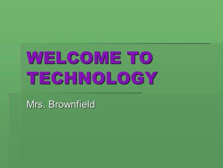 WELCOME TO TECHNOLOGY Mrs. Brownfield. TECHNOLOGY What comes to your mind?