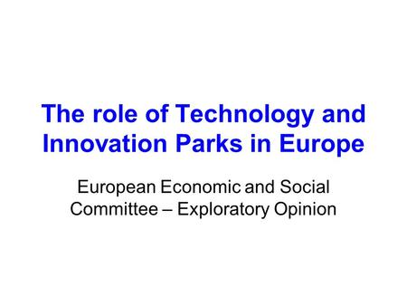 The role of Technology and Innovation Parks in Europe European Economic and Social Committee – Exploratory Opinion.