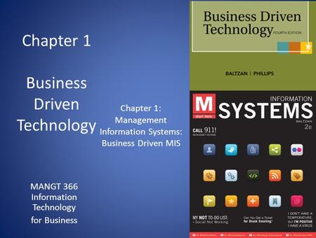 Chapter 1 Business Driven Technology MANGT 366 Information Technology for Business Chapter 1: Management Information Systems: Business Driven MIS.