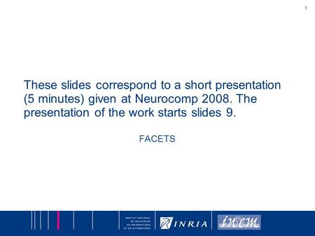 1 These slides correspond to a short presentation (5 minutes) given at Neurocomp 2008. The presentation of the work starts slides 9. FACETS.