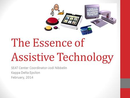The Essence of Assistive Technology SEAT Center Coordinator-Jodi Nibbelin Kappa Delta Epsilon February, 2014.