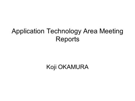 Application Technology Area Meeting Reports Koji OKAMURA.
