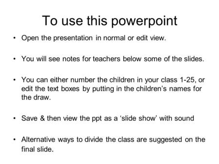 To use this powerpoint Open the presentation in normal or edit view. You will see notes for teachers below some of the slides. You can either number the.