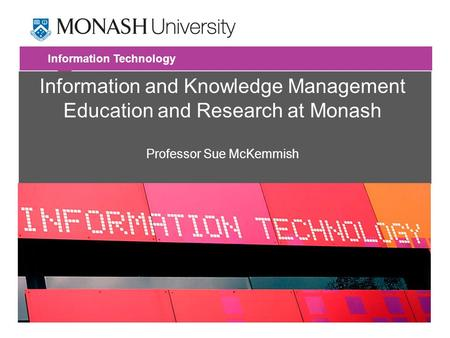 Information Technology Information and Knowledge Management Education and Research at Monash Professor Sue McKemmish.