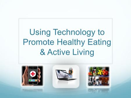 Using Technology to Promote Healthy Eating & Active Living.