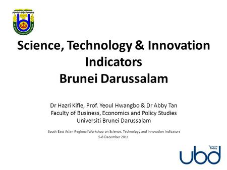 Science, Technology & Innovation Indicators Brunei Darussalam Dr Hazri Kifle, Prof. Yeoul Hwangbo & Dr Abby Tan Faculty of Business, Economics and Policy.