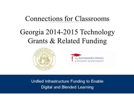 Connections for Classrooms Georgia 2014-2015 Technology Grants & Related Funding Unified Infrastructure Funding to Enable Digital and Blended Learning.