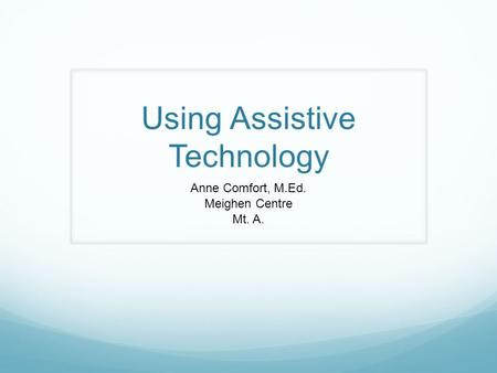 Using Assistive Technology Anne Comfort, M.Ed. Meighen Centre Mt. A.