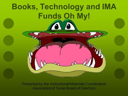 Books, Technology and IMA Funds Oh My! Presented by the Instructional Materials Coordinators Association of Texas Board of Directors.