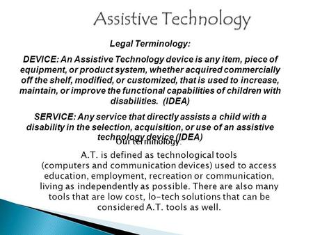 Legal Terminology: DEVICE: An Assistive Technology device is any item, piece of equipment, or product system, whether acquired commercially off the shelf,