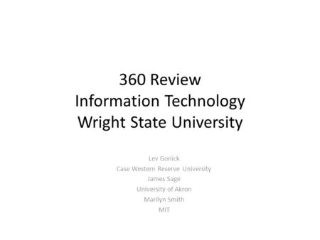360 Review Information Technology Wright State University Lev Gonick Case Western Reserve University James Sage University of Akron Marilyn Smith MIT.