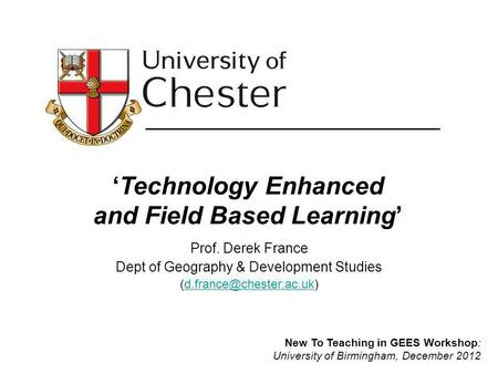 Technology Enhanced and Field Based Learning Prof. Derek France Dept of Geography & Development Studies