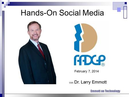 Emmott on Technology Hands-On Social Media With Dr. Larry Emmott February 7, 2014.
