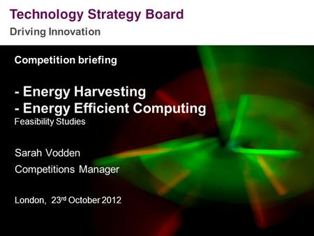 Driving Innovation Competition briefing - Energy Harvesting - Energy Efficient Computing Feasibility Studies Sarah Vodden Competitions Manager London,